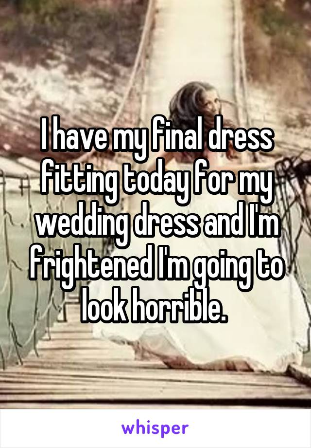 I have my final dress fitting today for my wedding dress and I'm frightened I'm going to look horrible.