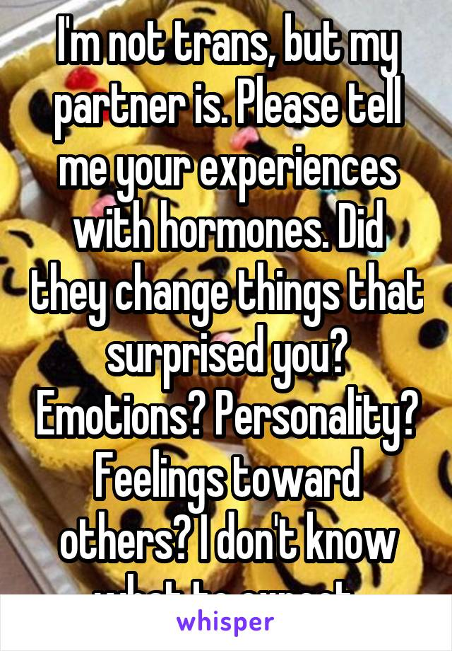 I'm not trans, but my partner is. Please tell me your experiences with hormones. Did they change things that surprised you? Emotions? Personality? Feelings toward others? I don't know what to expect.