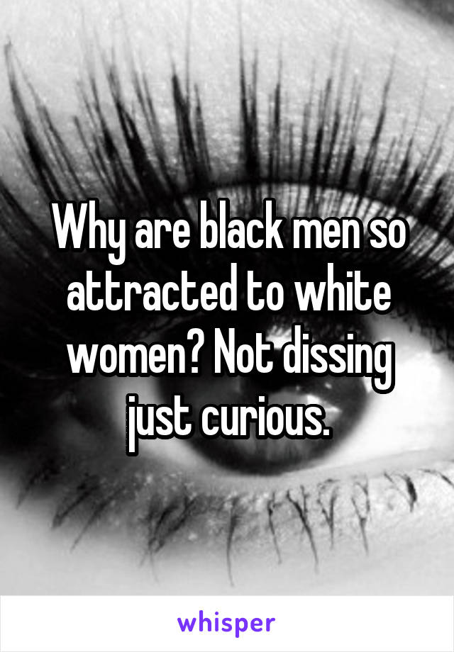 Why are black men so attracted to white women? Not dissing just curious.