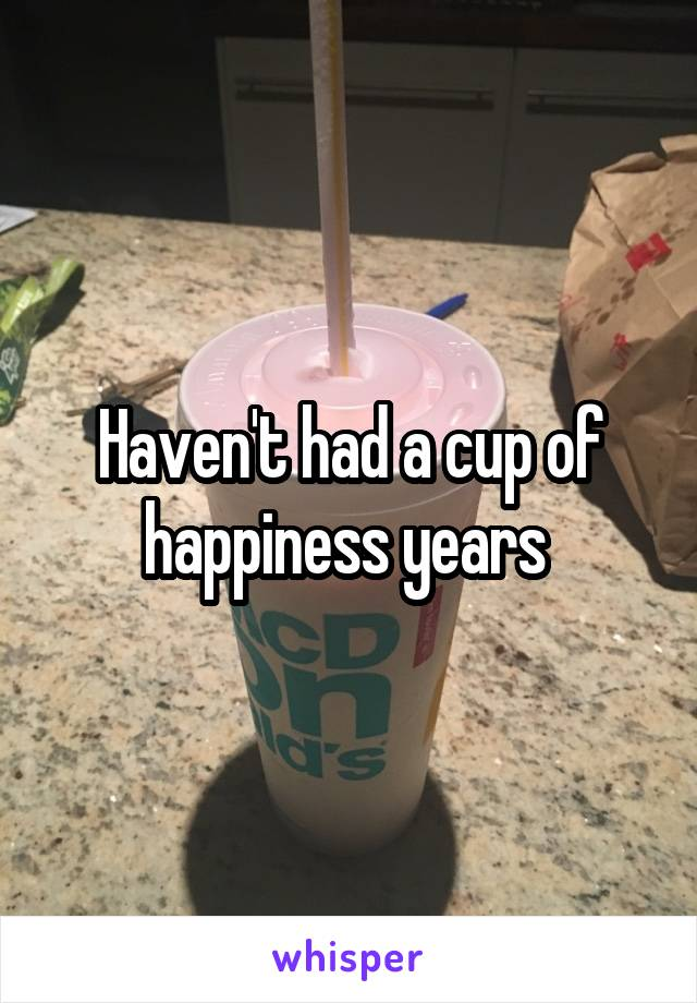 Haven't had a cup of happiness years