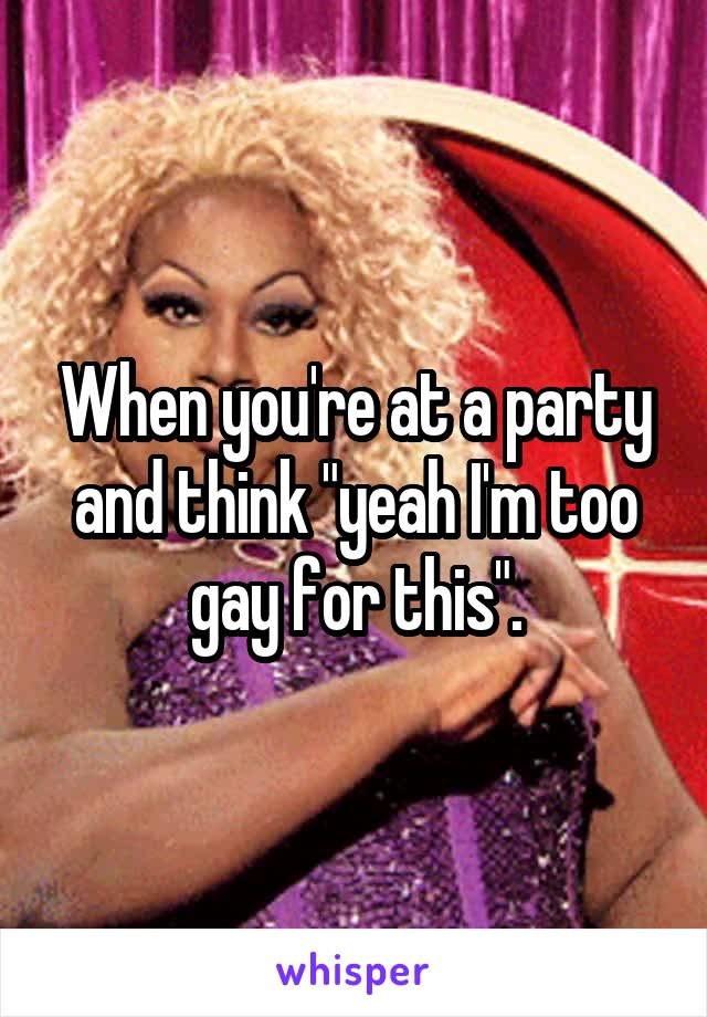 """When you're at a party and think """"yeah I'm too gay for this""""."""