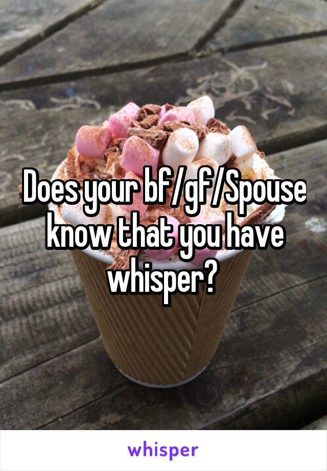 Does your bf/gf/Spouse know that you have whisper?
