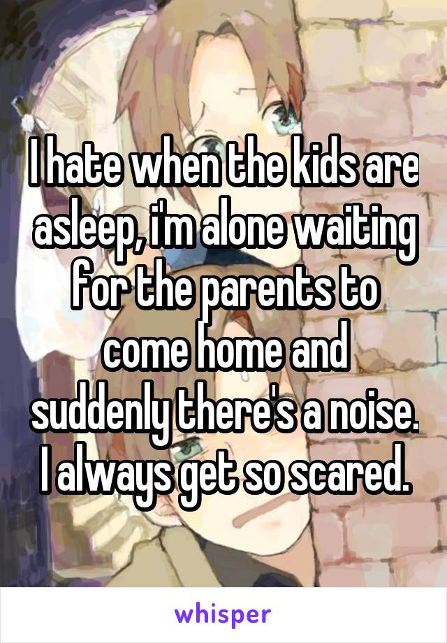 I hate when the kids are asleep, i'm alone waiting for the parents to come home and suddenly there's a noise. I always get so scared.