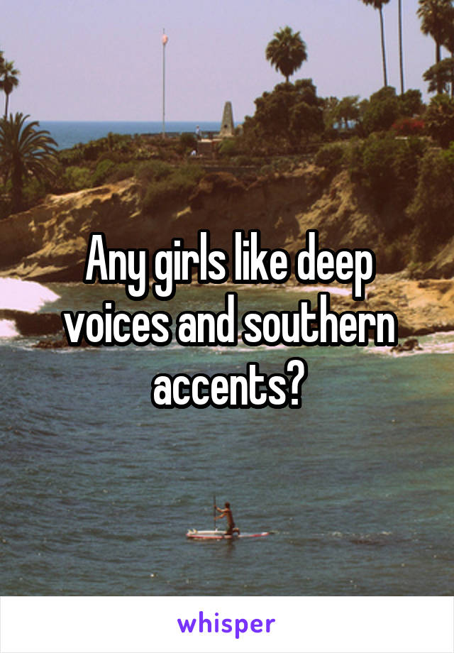 Any girls like deep voices and southern accents?
