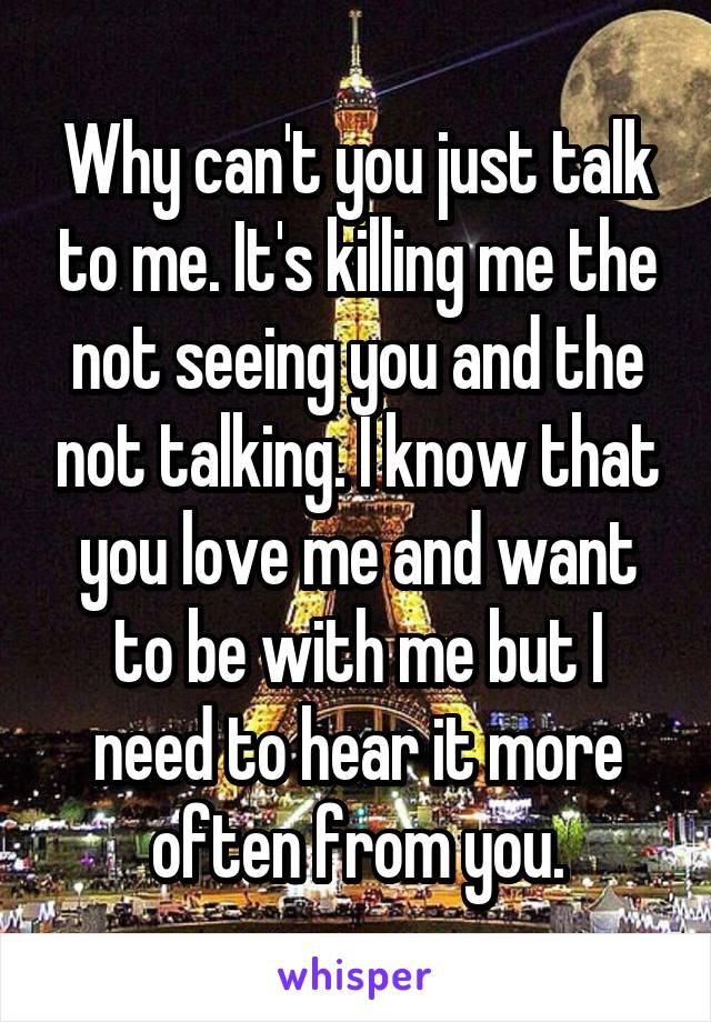 Why can't you just talk to me. It's killing me the not seeing you and the not talking. I know that you love me and want to be with me but I need to hear it more often from you.