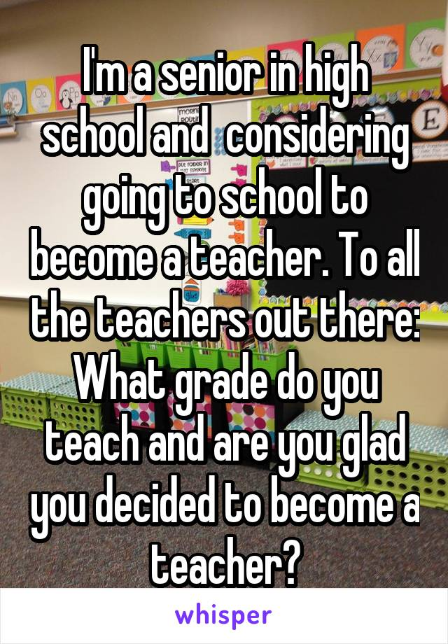 I'm a senior in high school and  considering going to school to become a teacher. To all the teachers out there: What grade do you teach and are you glad you decided to become a teacher?