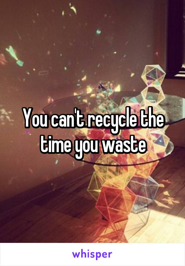 You can't recycle the time you waste