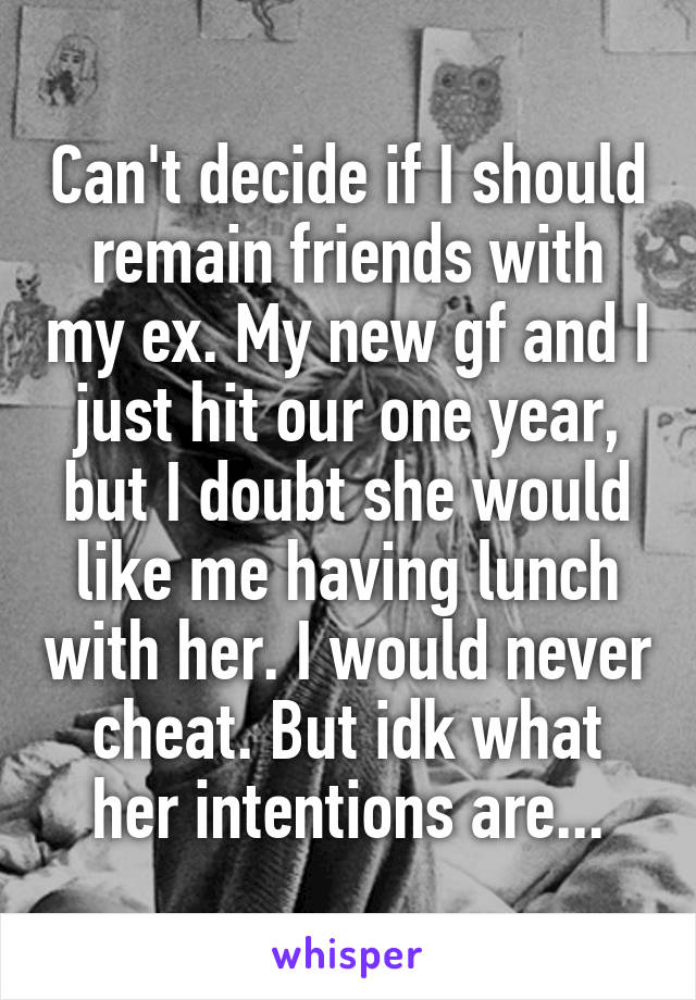 Can't decide if I should remain friends with my ex. My new gf and I just hit our one year, but I doubt she would like me having lunch with her. I would never cheat. But idk what her intentions are...