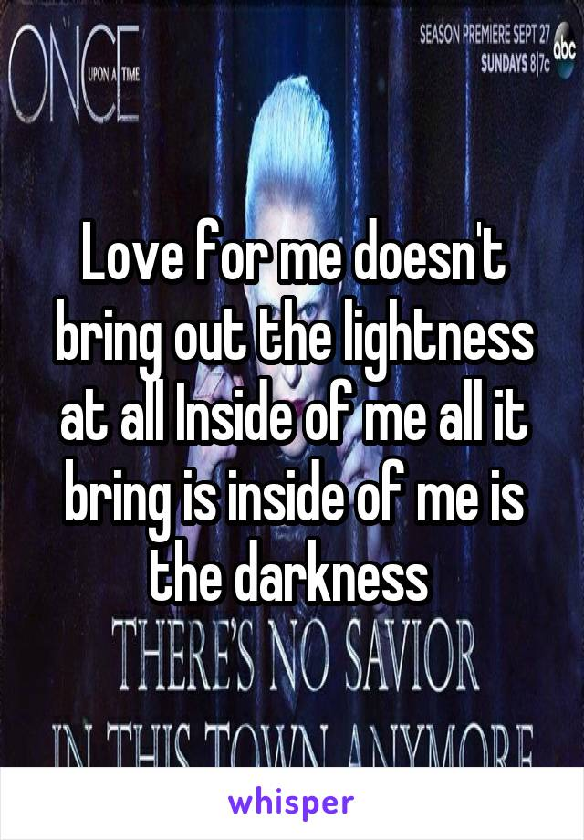 Love for me doesn't bring out the lightness at all Inside of me all it bring is inside of me is the darkness
