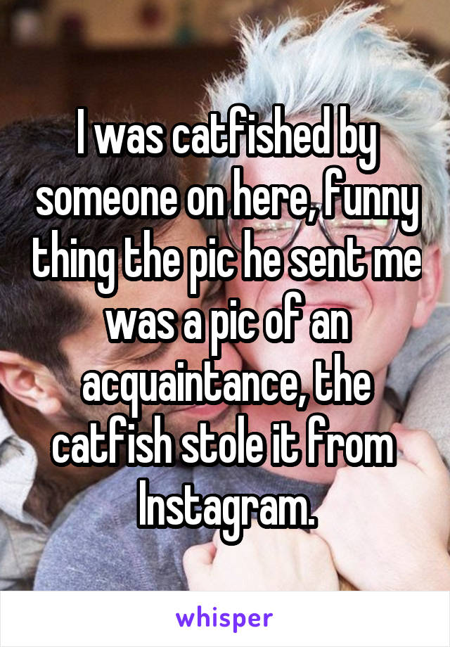 I was catfished by someone on here, funny thing the pic he sent me was a pic of an acquaintance, the catfish stole it from  Instagram.