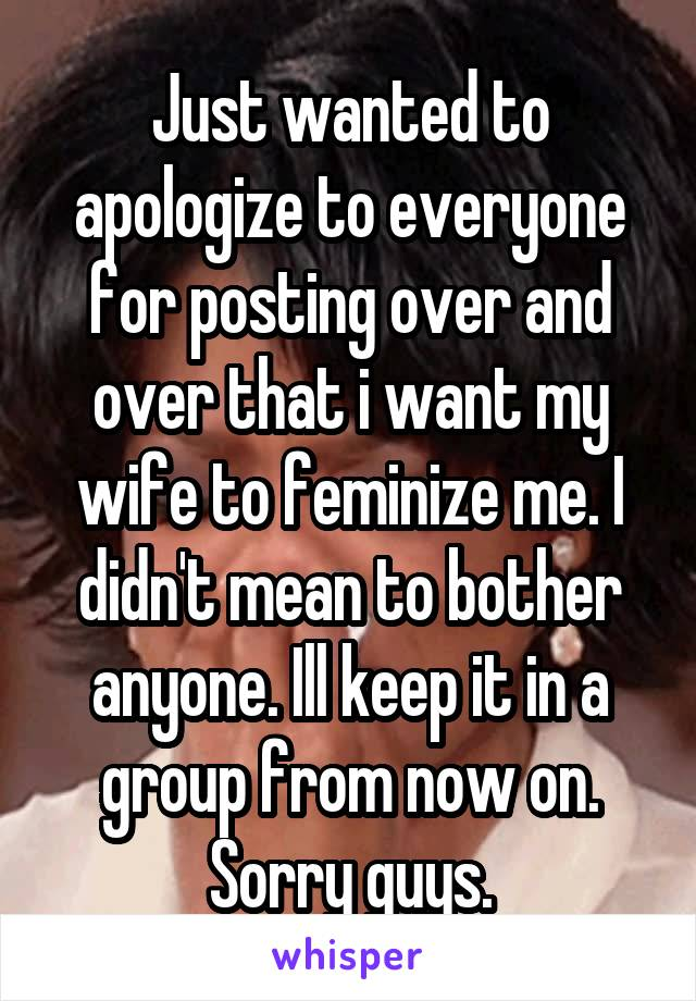 Just wanted to apologize to everyone for posting over and over that i want my wife to feminize me. I didn't mean to bother anyone. Ill keep it in a group from now on. Sorry guys.
