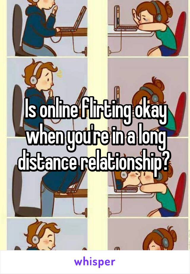 Is online flirting okay when you're in a long distance relationship?