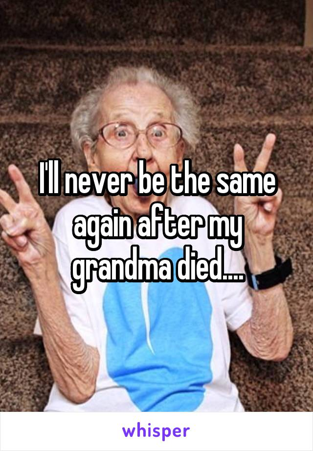 I'll never be the same again after my grandma died....