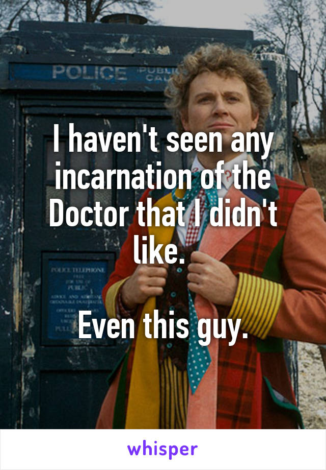 I haven't seen any incarnation of the Doctor that I didn't like.   Even this guy.