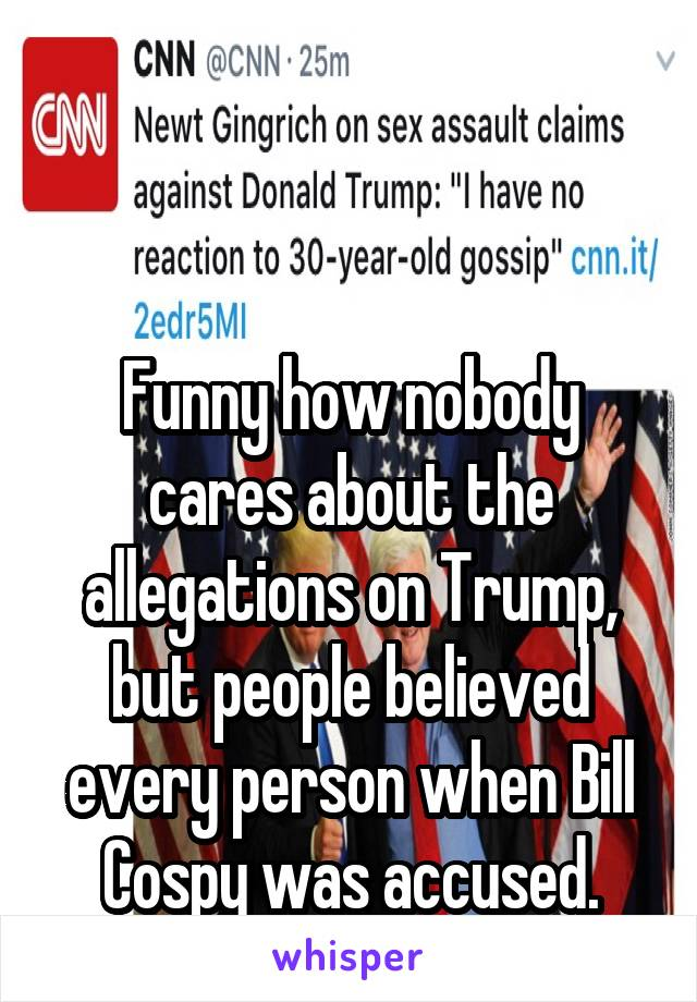 Funny how nobody cares about the allegations on Trump, but people believed every person when Bill Cospy was accused. Wtf
