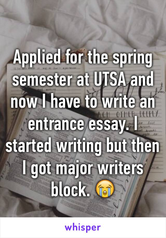 Applied for the spring semester at UTSA and now I have to write an entrance essay. I started writing but then I got major writers block. 😭