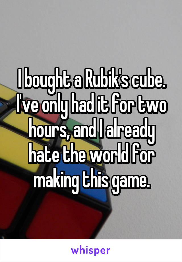 I bought a Rubik's cube. I've only had it for two hours, and I already hate the world for making this game.