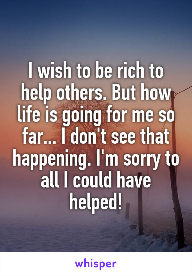 I wish to be rich to help others. But how life is going for me so far... I don't see that happening. I'm sorry to all I could have helped!