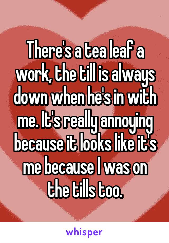 There's a tea leaf a work, the till is always down when he's in with me. It's really annoying because it looks like it's me because I was on the tills too.