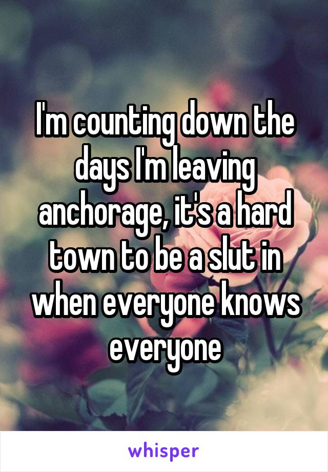 I'm counting down the days I'm leaving anchorage, it's a hard town to be a slut in when everyone knows everyone