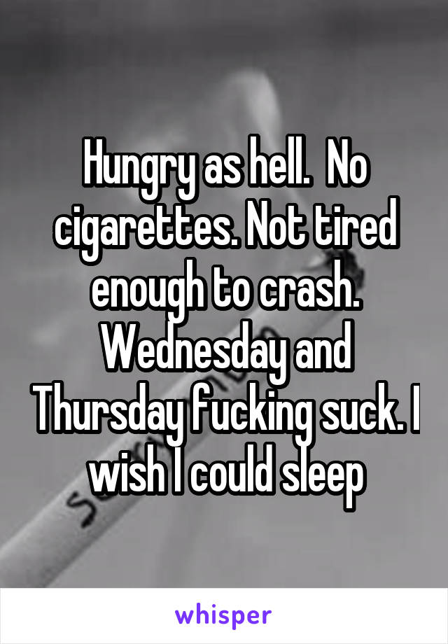 Hungry as hell.  No cigarettes. Not tired enough to crash. Wednesday and Thursday fucking suck. I wish I could sleep