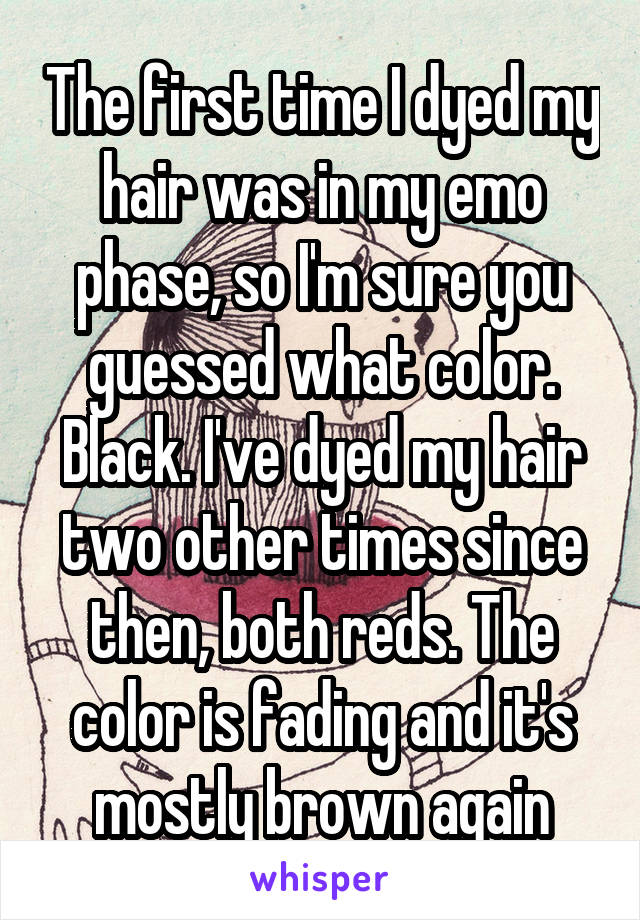 The first time I dyed my hair was in my emo phase, so I'm sure you guessed what color. Black. I've dyed my hair two other times since then, both reds. The color is fading and it's mostly brown again