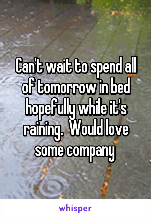 Can't wait to spend all of tomorrow in bed hopefully while it's raining.  Would love some company