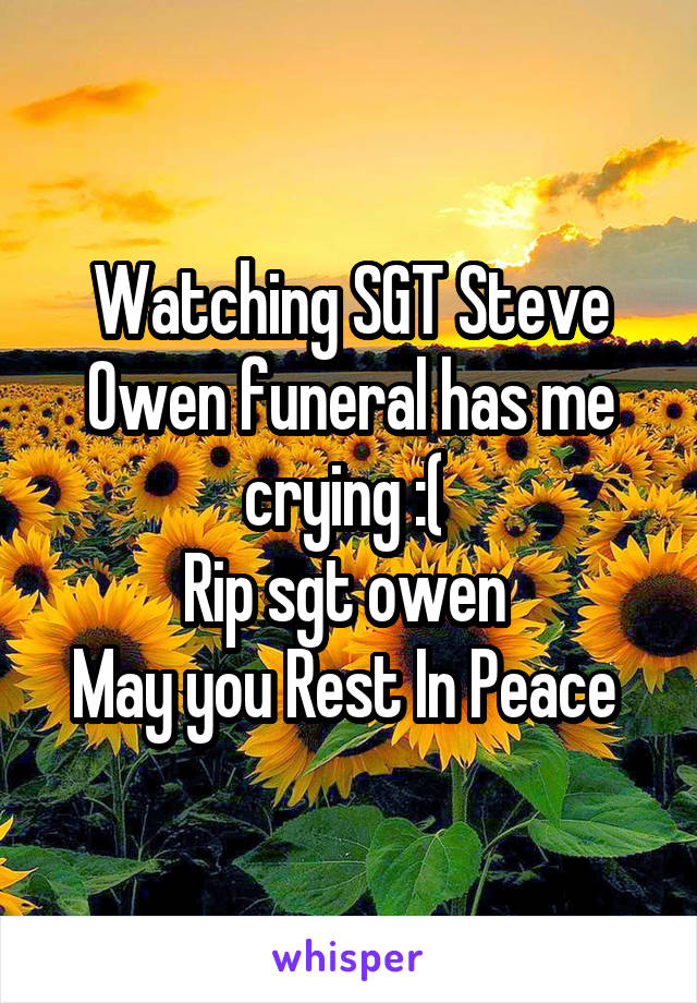 Watching SGT Steve Owen funeral has me crying :(  Rip sgt owen  May you Rest In Peace