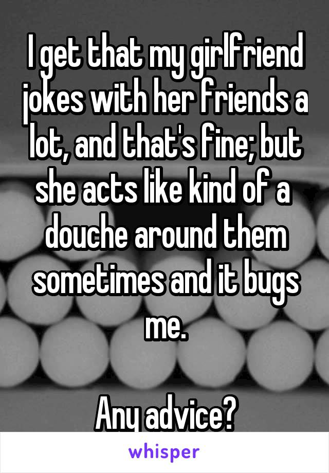 I get that my girlfriend jokes with her friends a lot, and that's fine; but she acts like kind of a  douche around them sometimes and it bugs me.   Any advice?