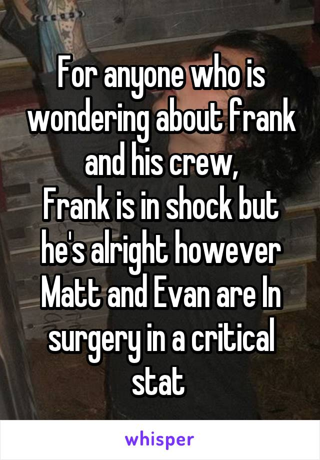For anyone who is wondering about frank and his crew, Frank is in shock but he's alright however Matt and Evan are In surgery in a critical stat