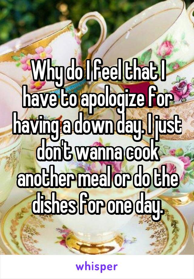 Why do I feel that I have to apologize for having a down day. I just don't wanna cook another meal or do the dishes for one day.