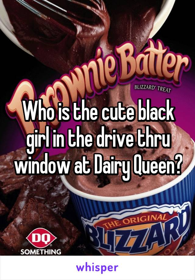 Who is the cute black girl in the drive thru window at Dairy Queen?