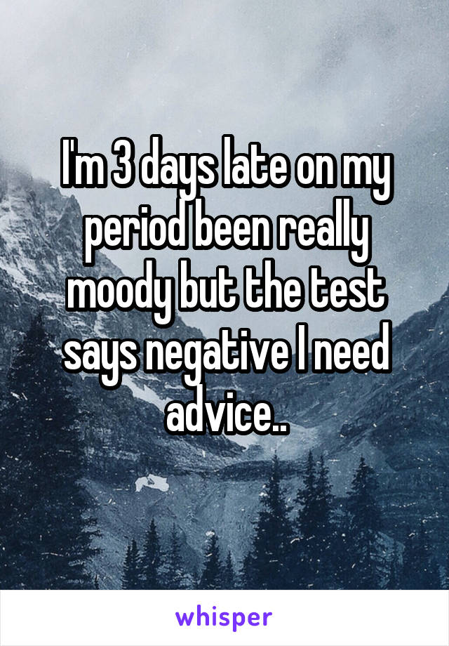 I'm 3 days late on my period been really moody but the test says negative I need advice..