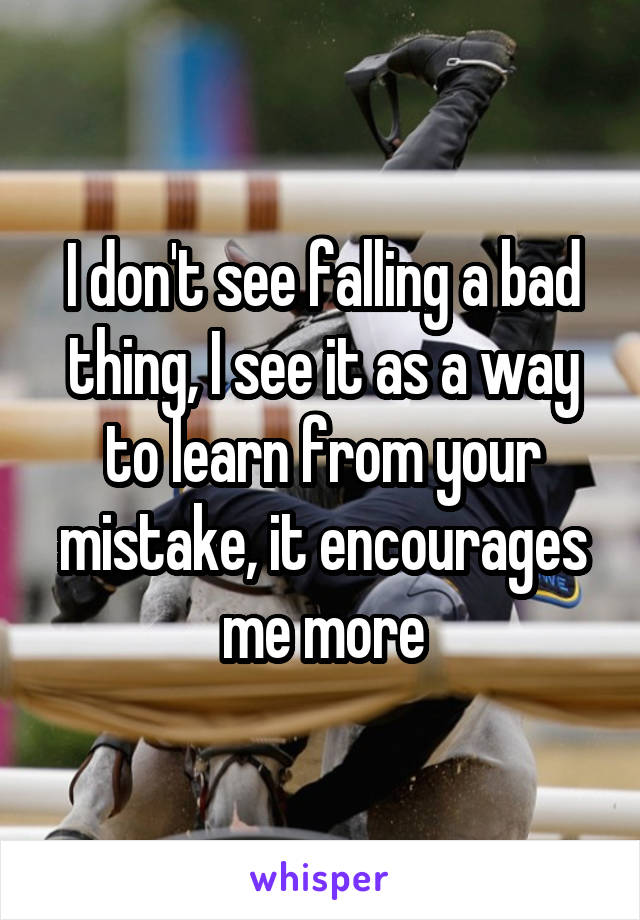 I don't see falling a bad thing, I see it as a way to learn from your mistake, it encourages me more