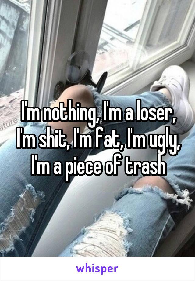 I'm nothing, I'm a loser, I'm shit, I'm fat, I'm ugly, I'm a piece of trash