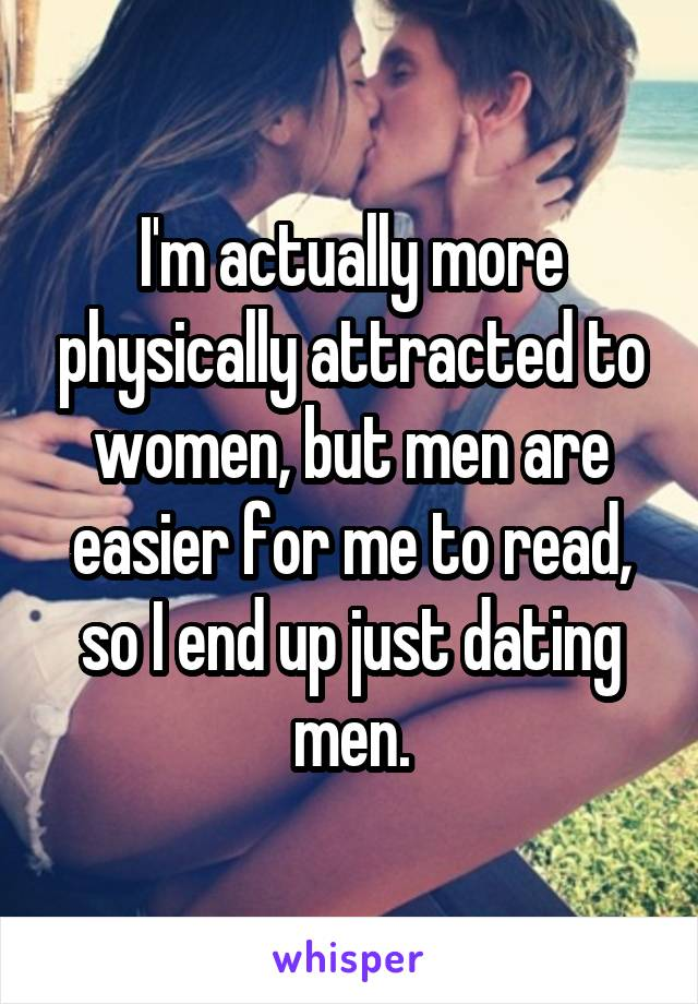 I'm actually more physically attracted to women, but men are easier for me to read, so I end up just dating men.