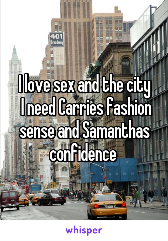 I love sex and the city  I need Carries fashion sense and Samanthas confidence