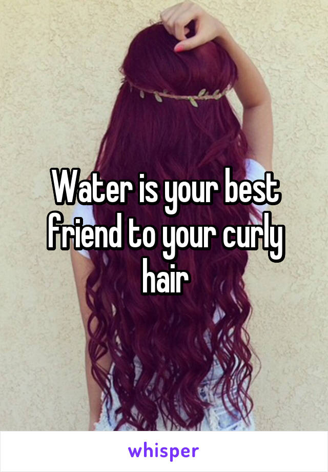 Water is your best friend to your curly hair
