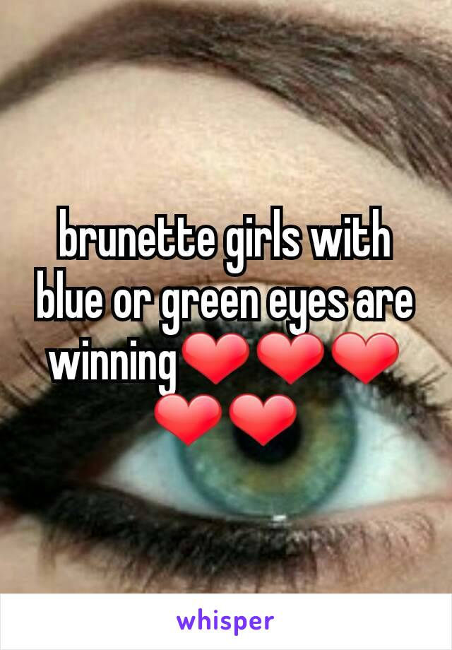 brunette girls with blue or green eyes are winning❤❤❤❤❤