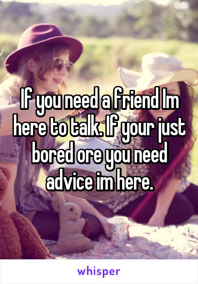 If you need a friend Im here to talk. If your just bored ore you need advice im here.