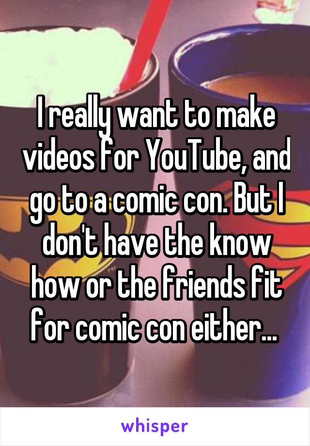 I really want to make videos for YouTube, and go to a comic con. But I don't have the know how or the friends fit for comic con either...