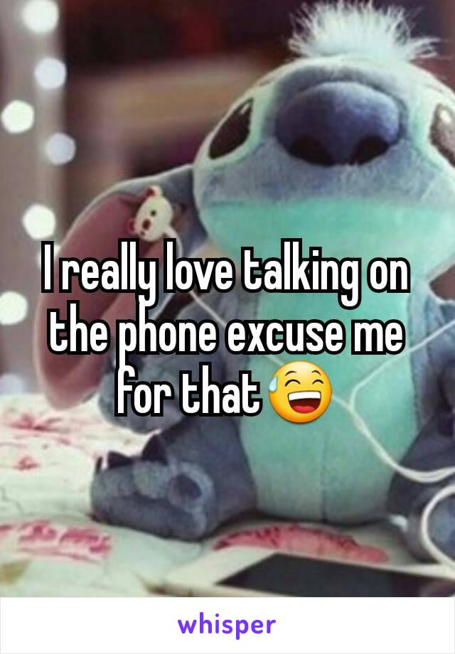 I really love talking on the phone excuse me for that😅