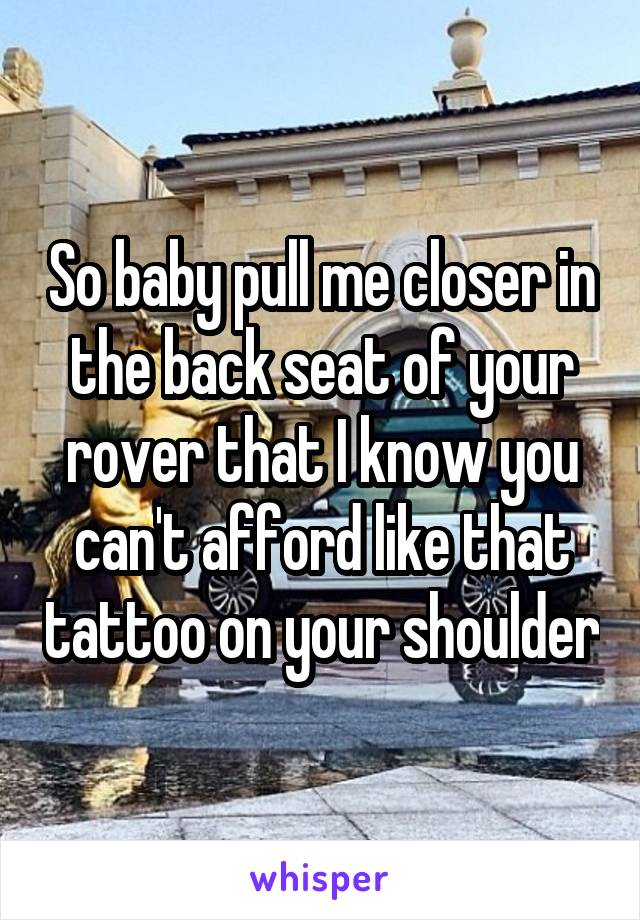 So baby pull me closer in the back seat of your rover that I know you can't afford like that tattoo on your shoulder