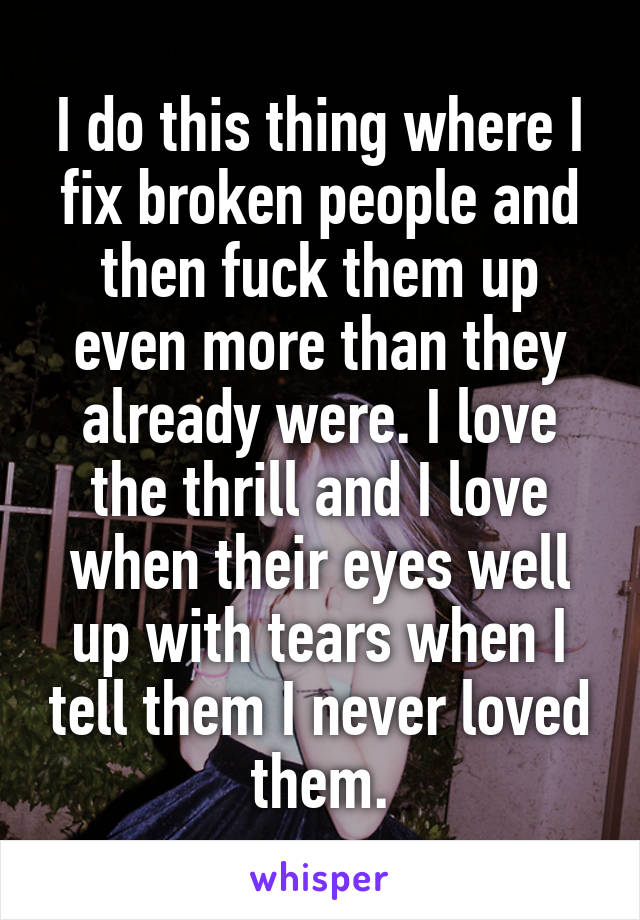 I do this thing where I fix broken people and then fuck them up even more than they already were. I love the thrill and I love when their eyes well up with tears when I tell them I never loved them.
