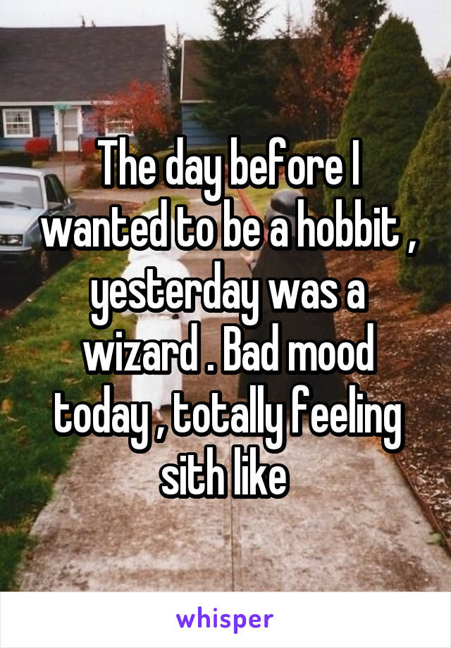 The day before I wanted to be a hobbit , yesterday was a wizard . Bad mood today , totally feeling sith like