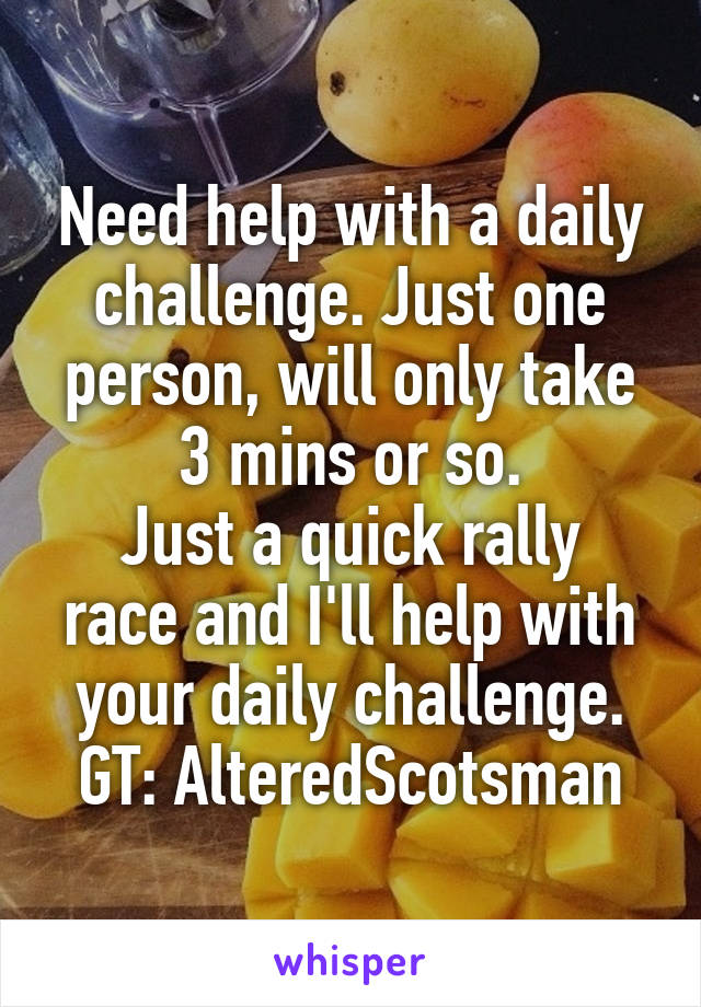 Need help with a daily challenge. Just one person, will only take 3 mins or so. Just a quick rally race and I'll help with your daily challenge. GT: AlteredScotsman