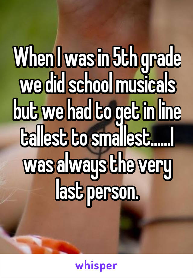 When I was in 5th grade we did school musicals but we had to get in line tallest to smallest......I was always the very last person.