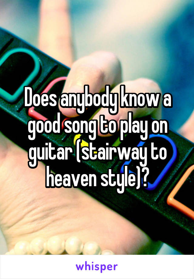 Does anybody know a good song to play on guitar (stairway to heaven style)?