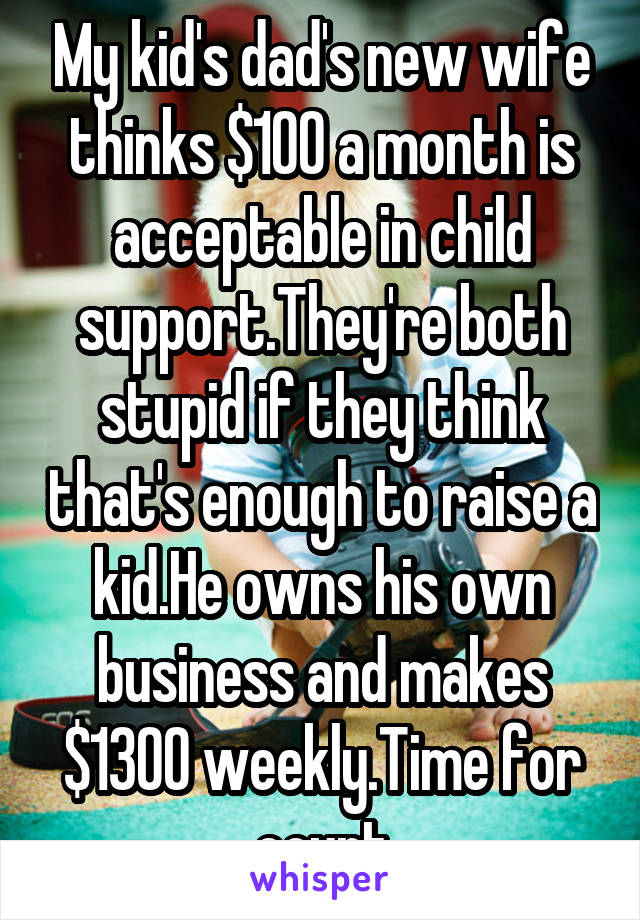 My kid's dad's new wife thinks $100 a month is acceptable in child support.They're both stupid if they think that's enough to raise a kid.He owns his own business and makes $1300 weekly.Time for court