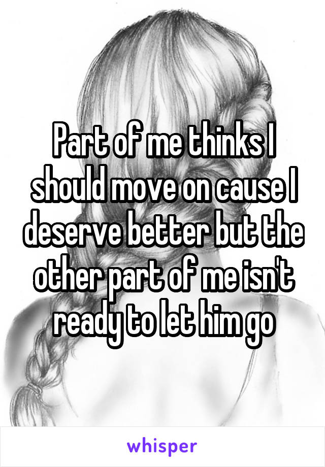 Part of me thinks I should move on cause I deserve better but the other part of me isn't ready to let him go
